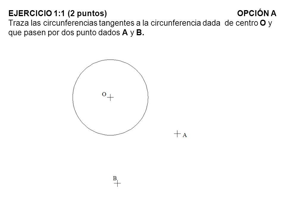 EJERCICIO 1:1 (2 puntos) OPCIÓN A Traza las circunferencias tangentes a la circunferencia dada de centro O y que pasen por dos punto dados A y B.