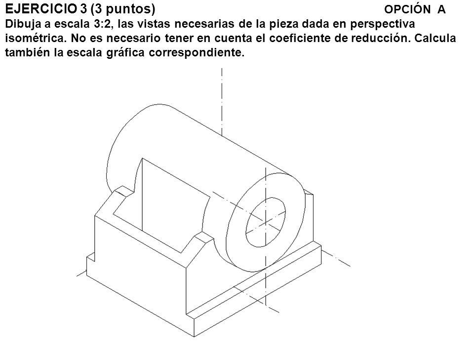 EJERCICIO 3 (3 puntos) OPCIÓN A Dibuja a escala 3:2, las vistas necesarias de la pieza dada en perspectiva isométrica.