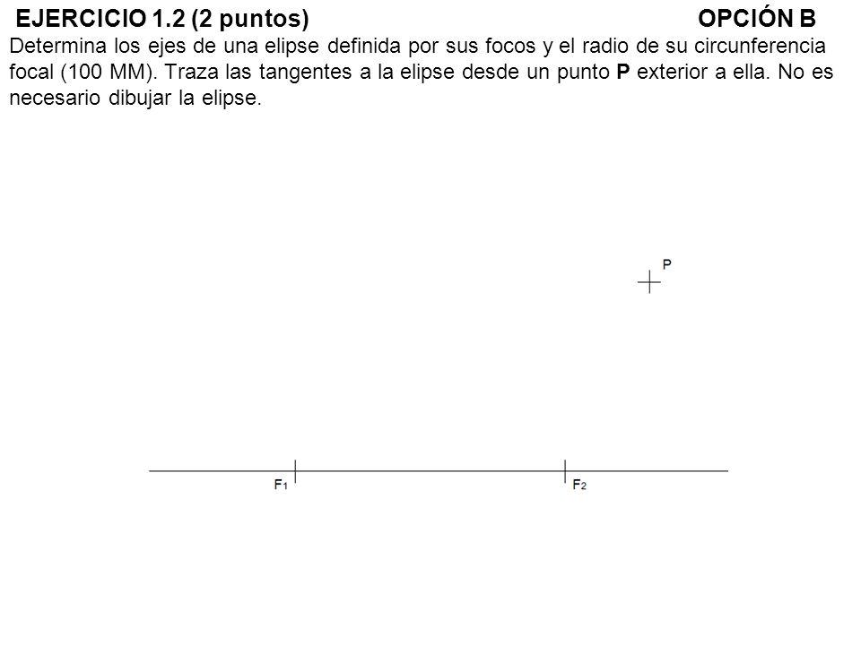 EJERCICIO 1.2 (2 puntos) OPCIÓN B Determina los ejes de una elipse definida por sus focos y el radio de su circunferencia focal (100 MM).