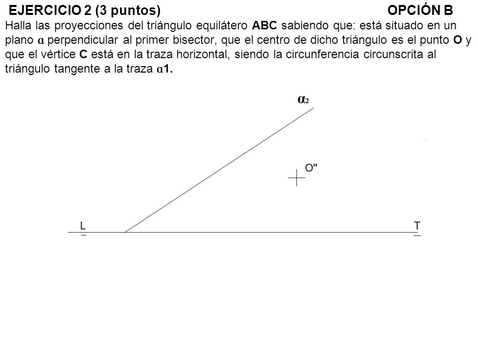 EJERCICIO 2 (3 puntos) OPCIÓN B Halla las proyecciones del triángulo equilátero ABC sabiendo que: está situado en un plano ɑ perpendicular al primer bisector, que el centro de dicho triángulo es el punto O y que el vértice C está en la traza horizontal, siendo la circunferencia circunscrita al triángulo tangente a la traza ɑ1.