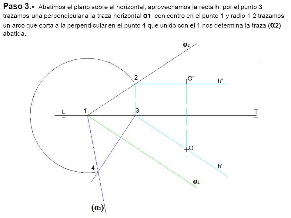 Paso 3.- Abatimos el plano sobre el horizontal, aprovechamos la recta h, por el punto 3 trazamos una perpendicular a la traza horizontal α1 con centro en el punto 1 y radio 1-2 trazamos un arco que corta a la perpendicular en el punto 4 que unido con el 1 nos determina la traza (α2) abatida.