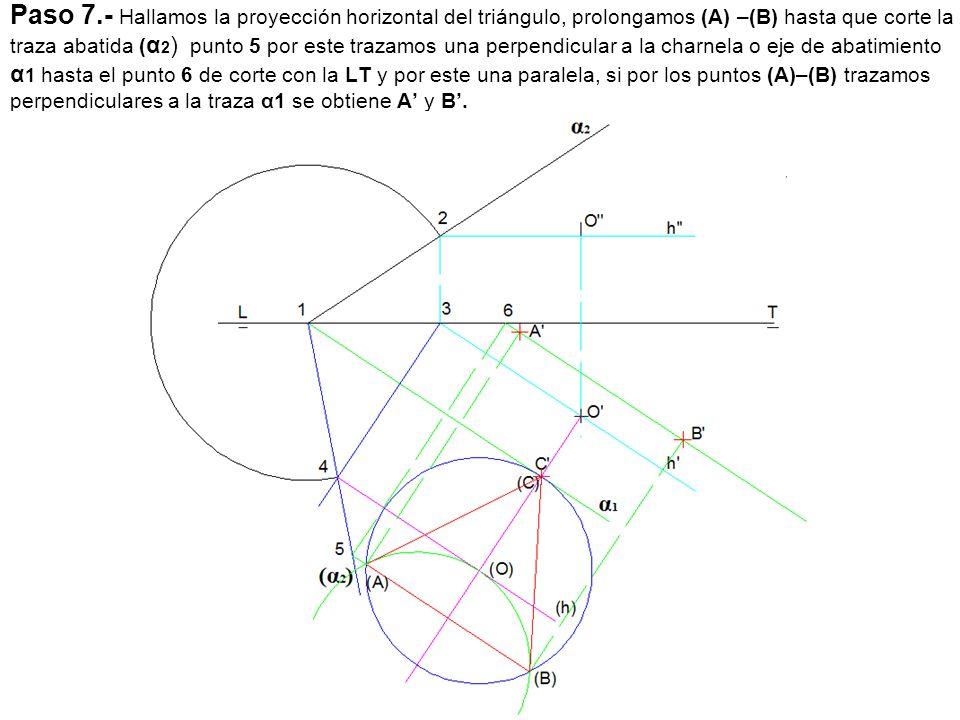 Paso 7.- Hallamos la proyección horizontal del triángulo, prolongamos (A) –(B) hasta que corte la traza abatida (α2) punto 5 por este trazamos una perpendicular a la charnela o eje de abatimiento α1 hasta el punto 6 de corte con la LT y por este una paralela, si por los puntos (A)–(B) trazamos perpendiculares a la traza α1 se obtiene A' y B'.