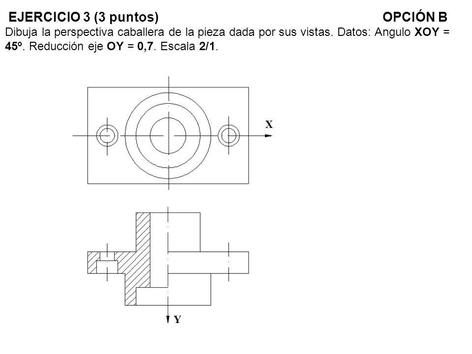 EJERCICIO 3 (3 puntos) OPCIÓN B Dibuja la perspectiva caballera de la pieza dada por sus vistas.