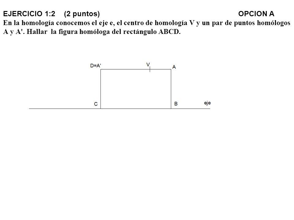 EJERCICIO 1:2 (2 puntos) OPCION A En la homología conocemos el eje e, el centro de homología V y un par de puntos homólogos A y A .
