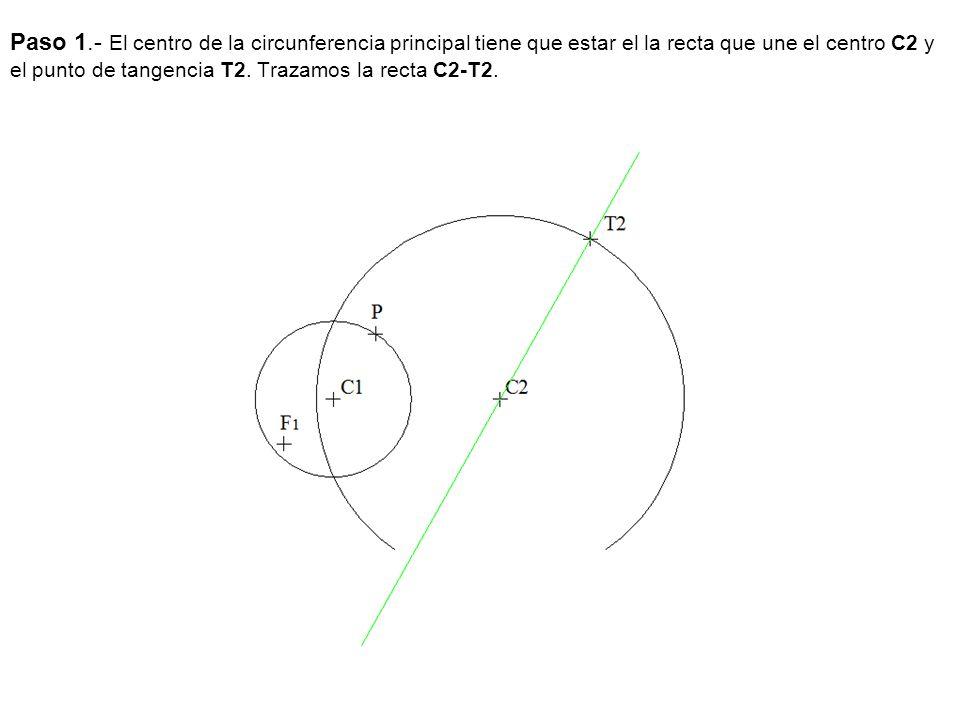 Paso 1.- El centro de la circunferencia principal tiene que estar el la recta que une el centro C2 y el punto de tangencia T2.