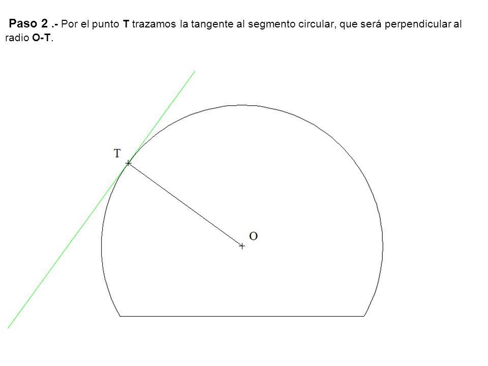 Paso 2 .- Por el punto T trazamos la tangente al segmento circular, que será perpendicular al radio O-T.