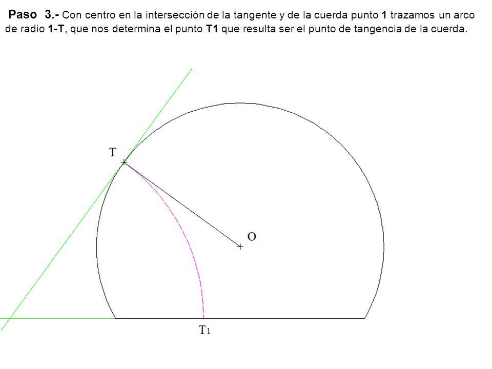 Paso 3.- Con centro en la intersección de la tangente y de la cuerda punto 1 trazamos un arco de radio 1-T, que nos determina el punto T1 que resulta ser el punto de tangencia de la cuerda.