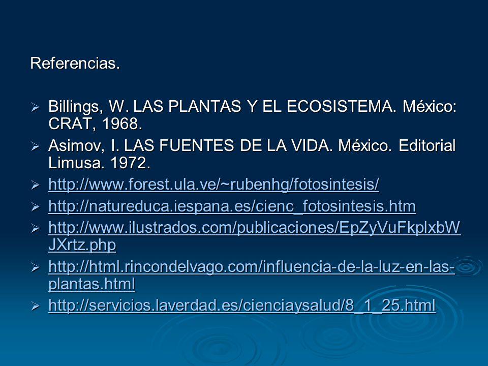 Referencias. Billings, W. LAS PLANTAS Y EL ECOSISTEMA. México: CRAT, 1968. Asimov, I. LAS FUENTES DE LA VIDA. México. Editorial Limusa. 1972.