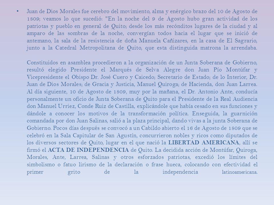 Juan de Dios Morales fue cerebro del movimiento, alma y enérgico brazo del 10 de Agosto de 1809; veamos lo que sucedió: En la noche del 9 de Agosto hubo gran actividad de los patriotas y pueblo en general de Quito; desde los más recónditos lugares de la ciudad y al amparo de las sombras de la noche, convergían todos hacia el lugar que se inició de antemano, la sala de la resistencia de doña Manuela Cañizares, en la casa de El Sagrario, junto a la Catedral Metropolitana de Quito, que esta distinguida matrona la arrendaba.