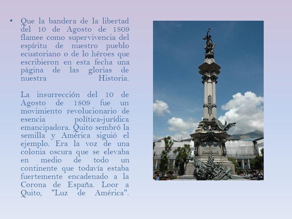 Que la bandera de la libertad del 10 de Agosto de 1809 flamee como supervivencia del espíritu de nuestro pueblo ecuatoriano o de lo héroes que escribieron en esta fecha una página de las glorias de nuestra Historia.