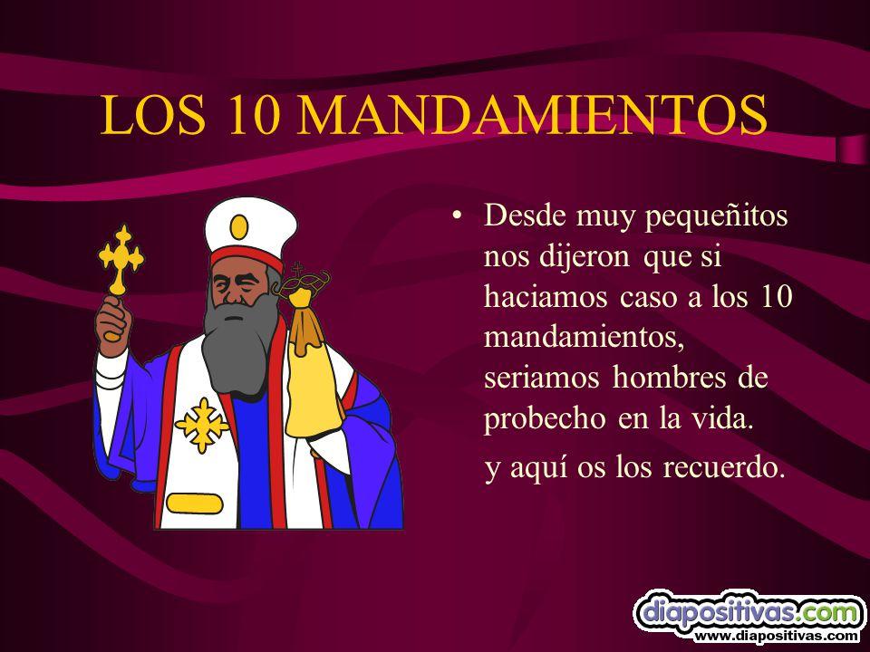 LOS 10 MANDAMIENTOS Desde muy pequeñitos nos dijeron que si haciamos caso a los 10 mandamientos, seriamos hombres de probecho en la vida.