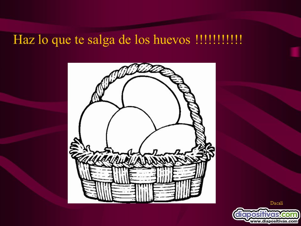 Haz lo que te salga de los huevos !!!!!!!!!!!