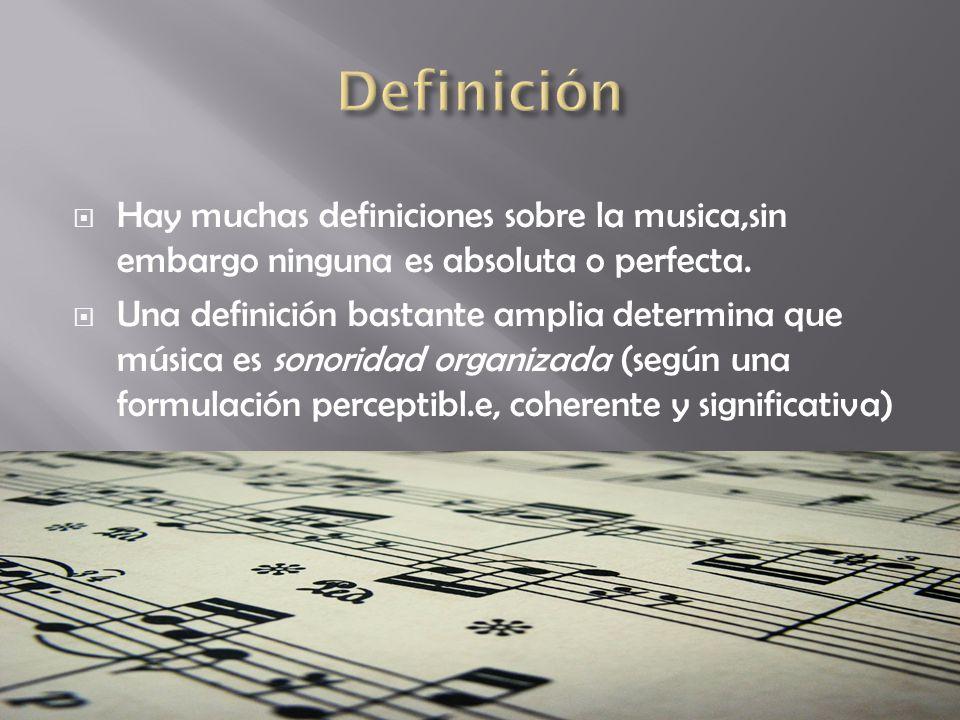Definición Hay muchas definiciones sobre la musica,sin embargo ninguna es absoluta o perfecta.