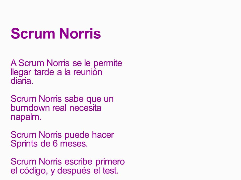 Scrum Norris A Scrum Norris se le permite llegar tarde a la reunión diaria. Scrum Norris sabe que un burndown real necesita napalm.