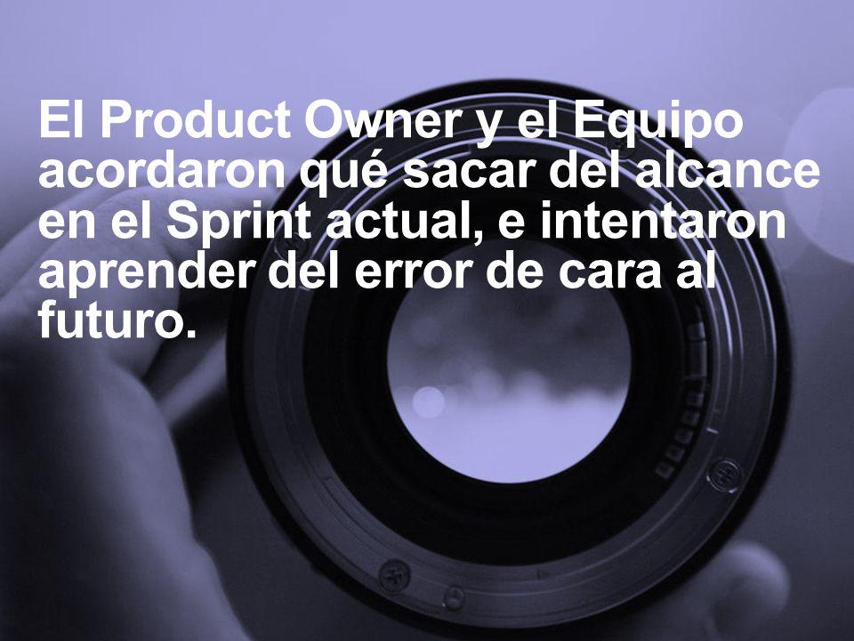 El Product Owner y el Equipo acordaron qué sacar del alcance en el Sprint actual, e intentaron aprender del error de cara al futuro.