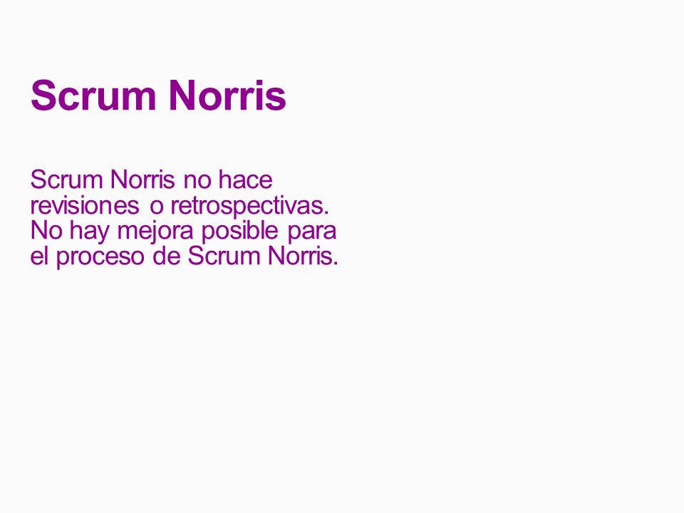 Scrum Norris Scrum Norris no hace revisiones o retrospectivas.