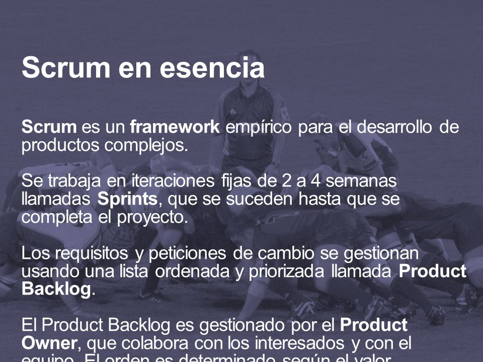 Scrum en esencia Scrum es un framework empírico para el desarrollo de productos complejos.