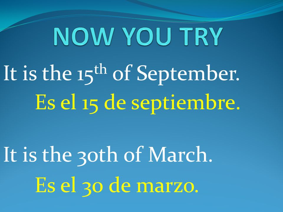 NOW YOU TRY It is the 15th of September. Es el 15 de septiembre.