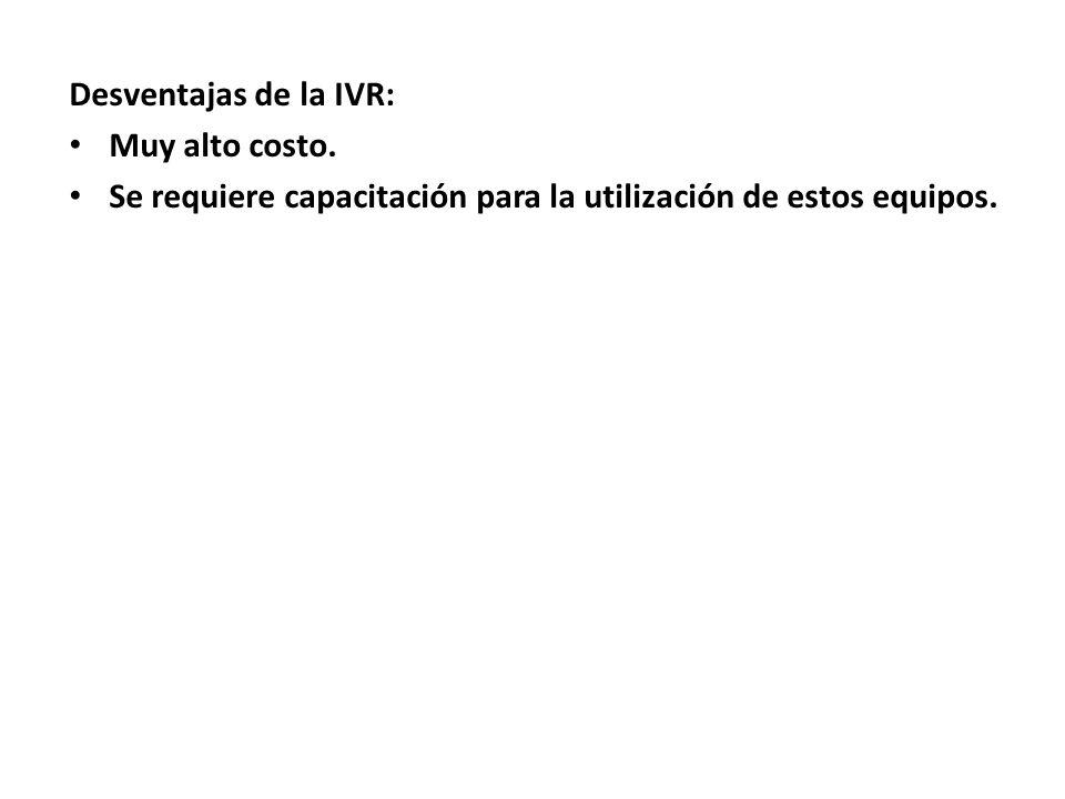Desventajas de la IVR: Muy alto costo.