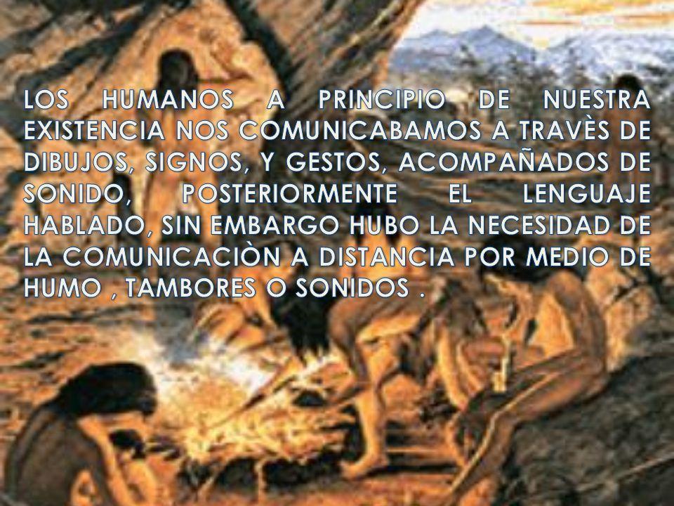 LOS HUMANOS A PRINCIPIO DE NUESTRA EXISTENCIA NOS COMUNICABAMOS A TRAVÈS DE DIBUJOS, SIGNOS, Y GESTOS, ACOMPAÑADOS DE SONIDO, POSTERIORMENTE EL LENGUAJE HABLADO, SIN EMBARGO HUBO LA NECESIDAD DE LA COMUNICACIÒN A DISTANCIA POR MEDIO DE HUMO , TAMBORES O SONIDOS .