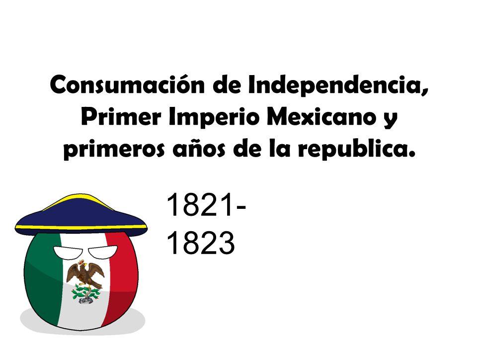 Consumación de Independencia, Primer Imperio Mexicano y primeros años de la republica.