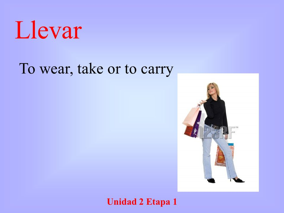 Llevar To wear, take or to carry Unidad 2 Etapa 1