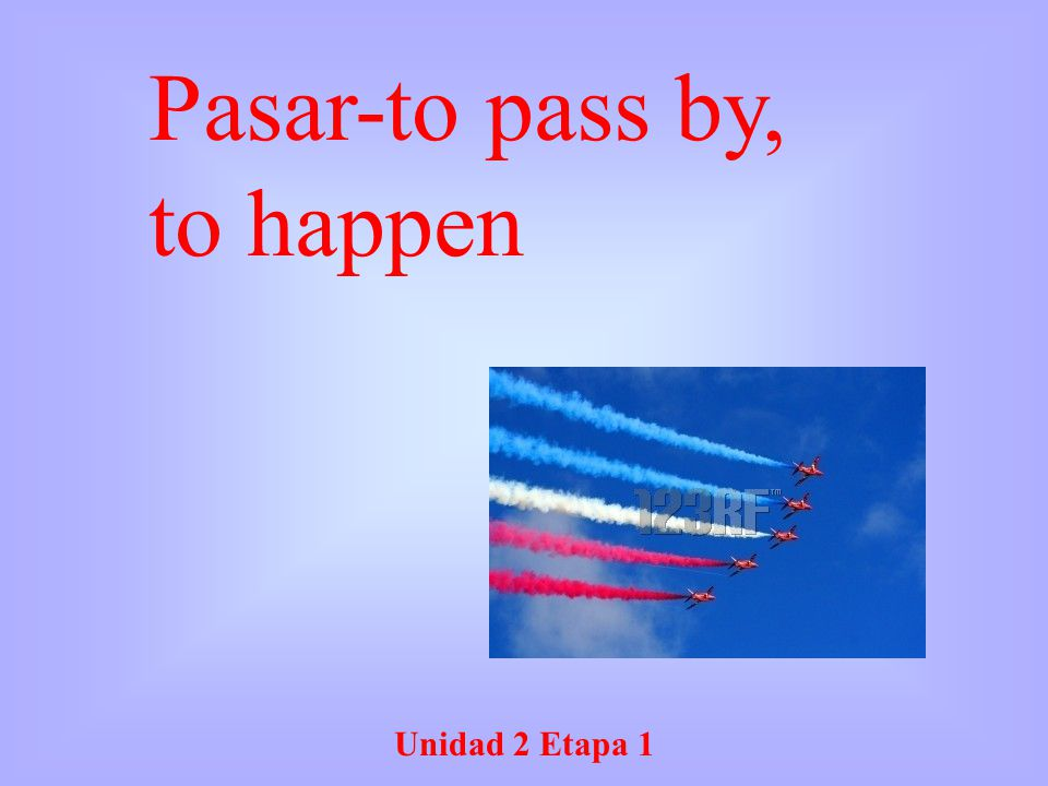Pasar-to pass by, to happen Unidad 2 Etapa 1