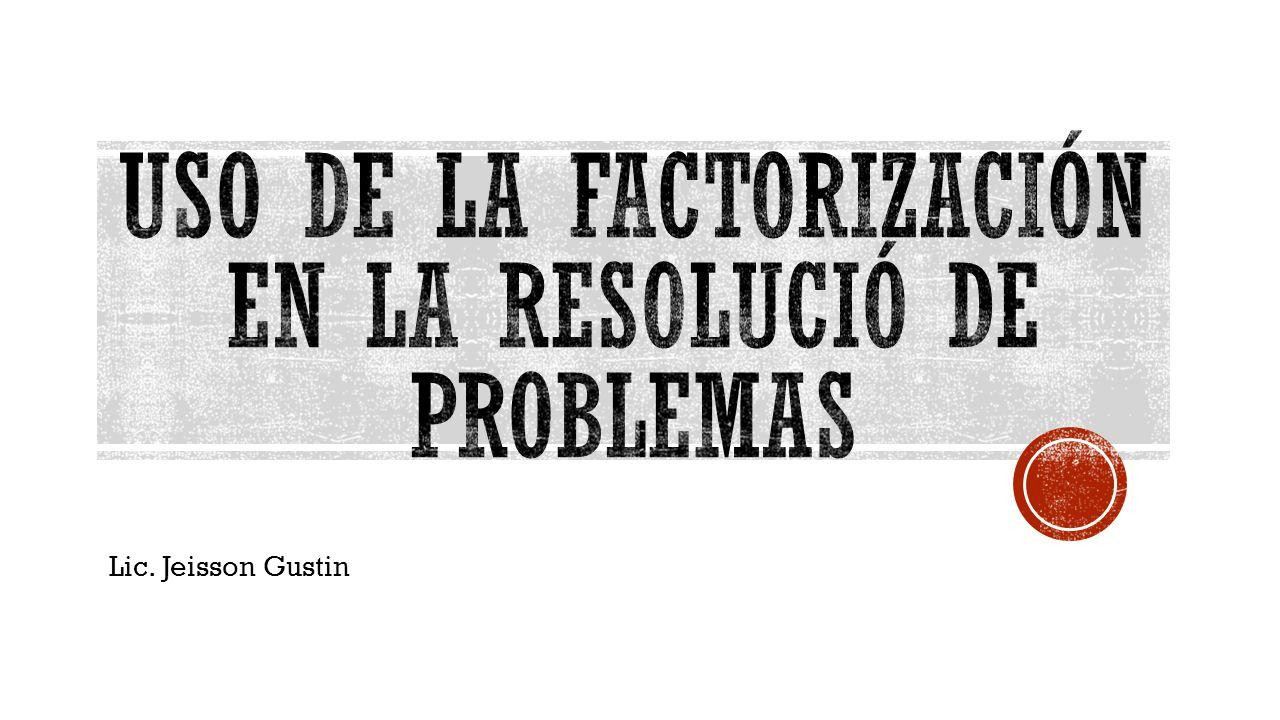 USO DE LA FACTORIZACIÓN EN LA RESOLUCIÓ DE PROBLEMAS