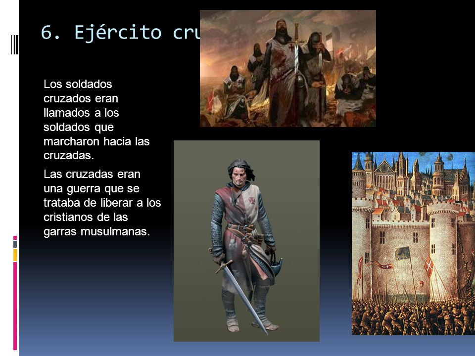 6. Ejército cruzado Los soldados cruzados eran llamados a los soldados que marcharon hacia las cruzadas.