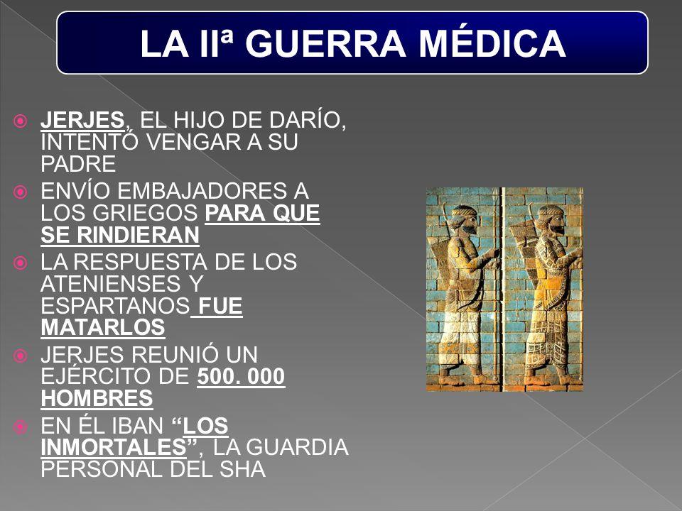 LA IIª GUERRA MÉDICA JERJES, EL HIJO DE DARÍO, INTENTÓ VENGAR A SU PADRE. ENVÍO EMBAJADORES A LOS GRIEGOS PARA QUE SE RINDIERAN.
