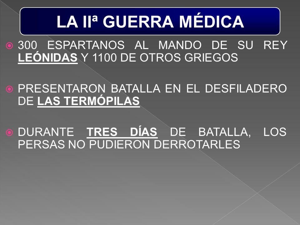 LA IIª GUERRA MÉDICA 300 ESPARTANOS AL MANDO DE SU REY LEÓNIDAS Y 1100 DE OTROS GRIEGOS. PRESENTARON BATALLA EN EL DESFILADERO DE LAS TERMÓPILAS.