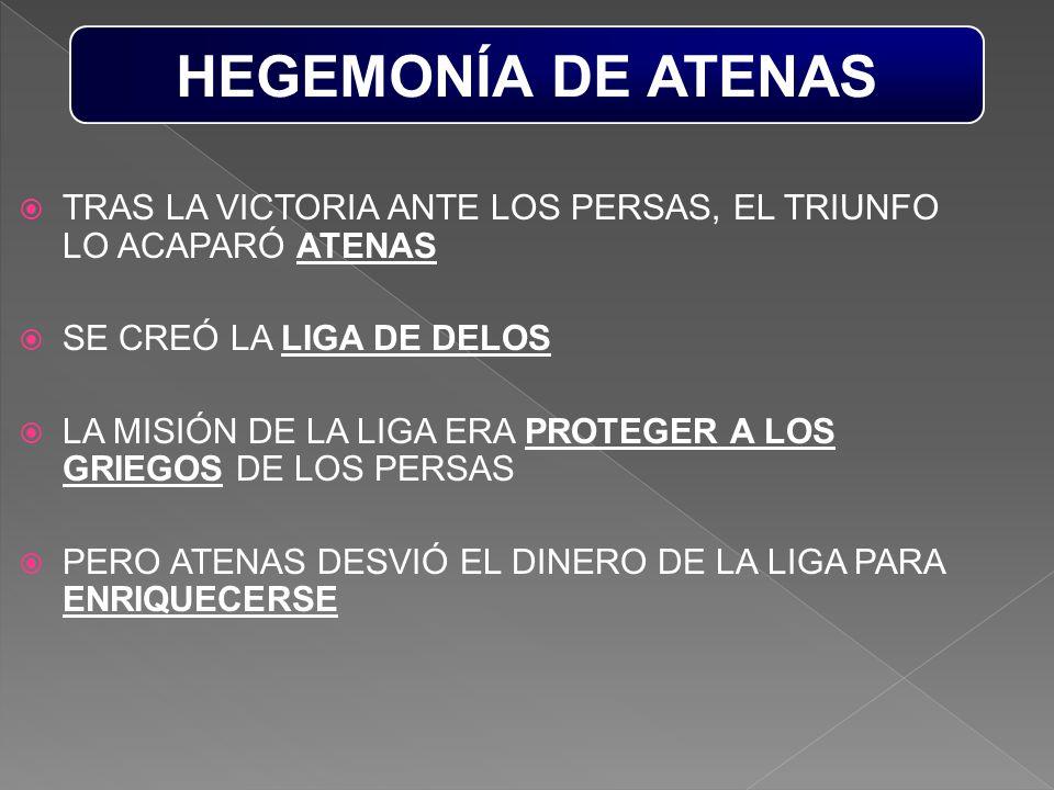 HEGEMONÍA DE ATENAS TRAS LA VICTORIA ANTE LOS PERSAS, EL TRIUNFO LO ACAPARÓ ATENAS. SE CREÓ LA LIGA DE DELOS.