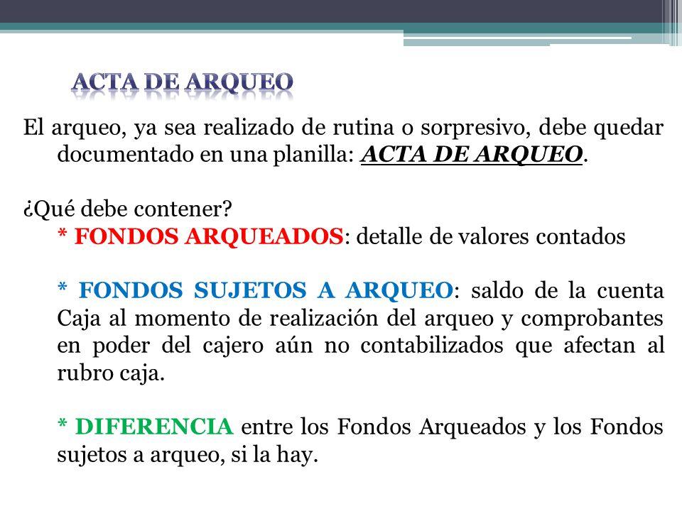 Acta de arqueo El arqueo, ya sea realizado de rutina o sorpresivo, debe quedar documentado en una planilla: ACTA DE ARQUEO.