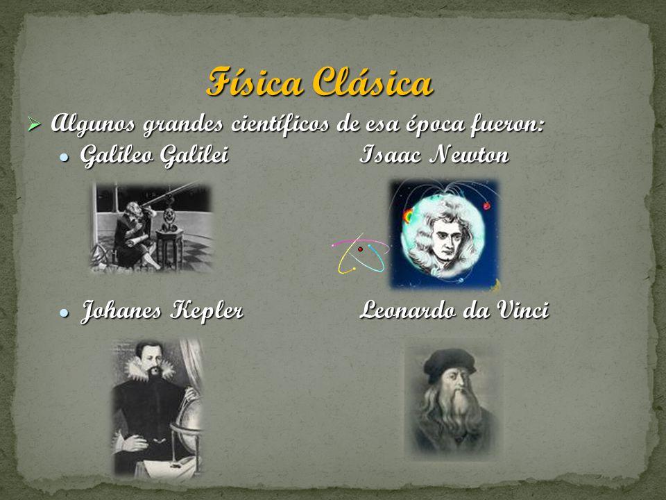Física Clásica Algunos grandes científicos de esa época fueron: