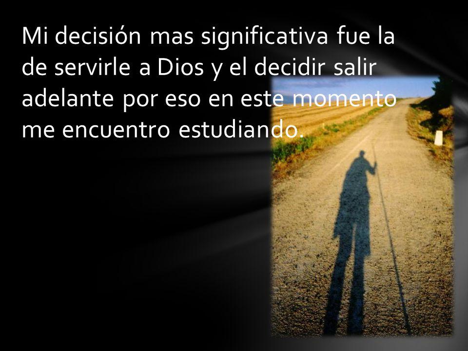 Mi decisión mas significativa fue la de servirle a Dios y el decidir salir adelante por eso en este momento me encuentro estudiando.