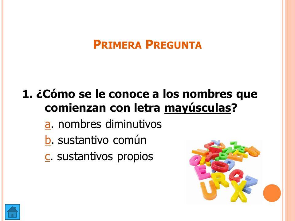 Primera Pregunta 1. ¿Cómo se le conoce a los nombres que comienzan con letra mayúsculas a. nombres diminutivos.