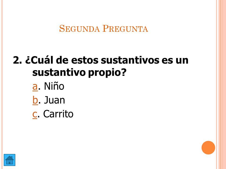2. ¿Cuál de estos sustantivos es un sustantivo propio a. Niño b. Juan