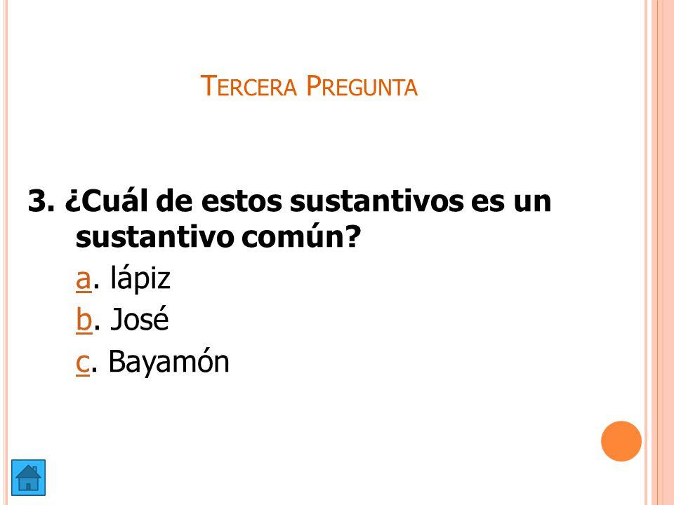 Tercera Pregunta 3. ¿Cuál de estos sustantivos es un sustantivo común a. lápiz b. José c. Bayamón