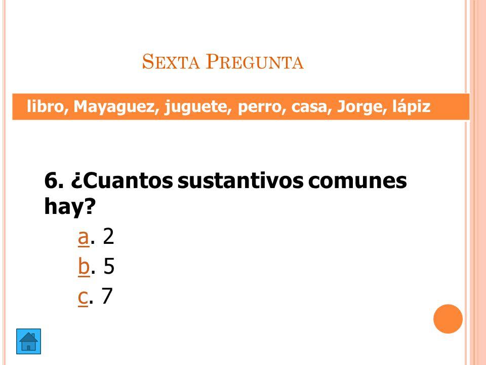 6. ¿Cuantos sustantivos comunes hay a. 2 b. 5 c. 7