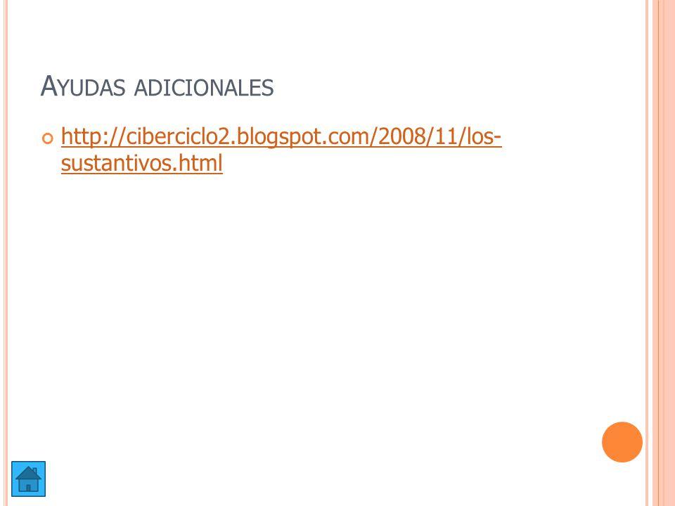 Ayudas adicionales http://ciberciclo2.blogspot.com/2008/11/los- sustantivos.html
