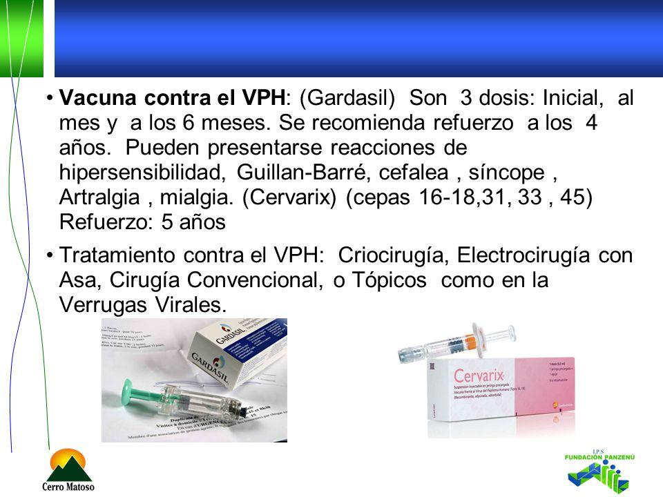 Vacuna contra el VPH: (Gardasil) Son 3 dosis: Inicial, al mes y a los 6 meses. Se recomienda refuerzo a los 4 años. Pueden presentarse reacciones de hipersensibilidad, Guillan-Barré, cefalea , síncope , Artralgia , mialgia. (Cervarix) (cepas 16-18,31, 33 , 45) Refuerzo: 5 años
