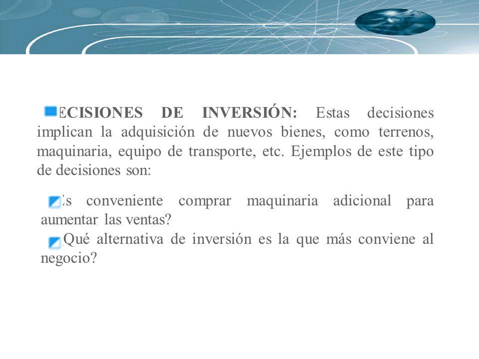 DECISIONES DE INVERSIÓN: Estas decisiones implican la adquisición de nuevos bienes, como terrenos, maquinaria, equipo de transporte, etc. Ejemplos de este tipo de decisiones son: