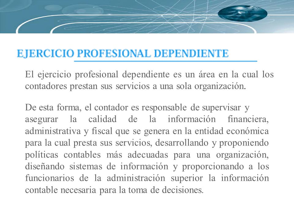 El ejercicio profesional dependiente es un área en la cual los contadores prestan sus servicios a una sola organización.