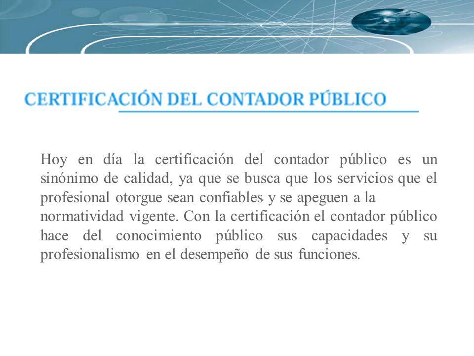 Hoy en día la certificación del contador público es un sinónimo de calidad, ya que se busca que los servicios que el profesional otorgue sean confiables y se apeguen a la