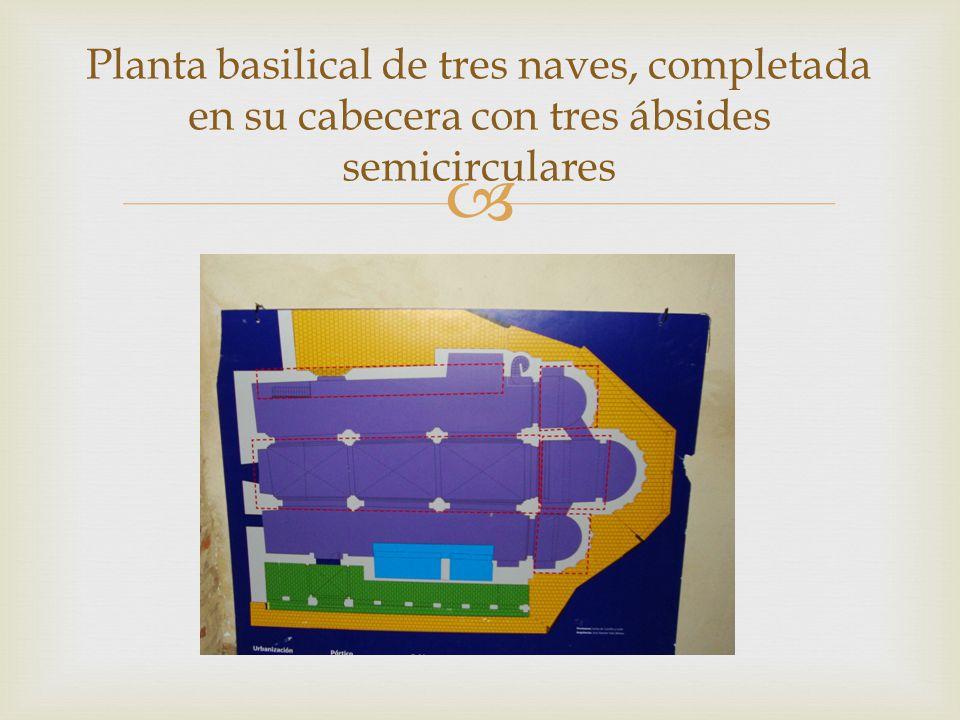 Planta basilical de tres naves, completada en su cabecera con tres ábsides semicirculares