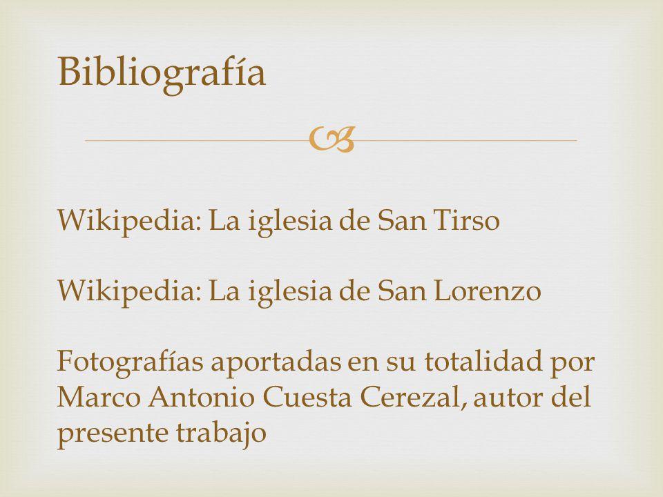 Bibliografía Wikipedia: La iglesia de San Tirso Wikipedia: La iglesia de San Lorenzo Fotografías aportadas en su totalidad por Marco Antonio Cuesta Cerezal, autor del presente trabajo
