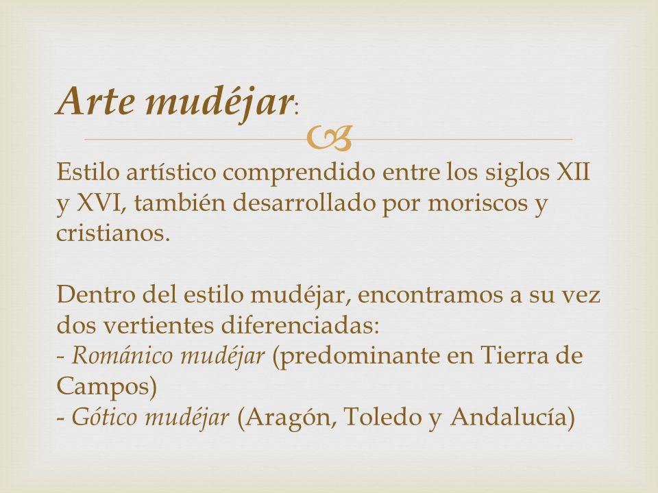 Arte mudéjar: Estilo artístico comprendido entre los siglos XII y XVI, también desarrollado por moriscos y cristianos.