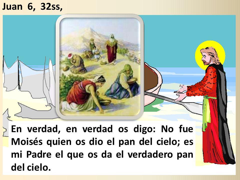 Juan 6, 32ss, En verdad, en verdad os digo: No fue Moisés quien os dio el pan del cielo; es mi Padre el que os da el verdadero pan del cielo.