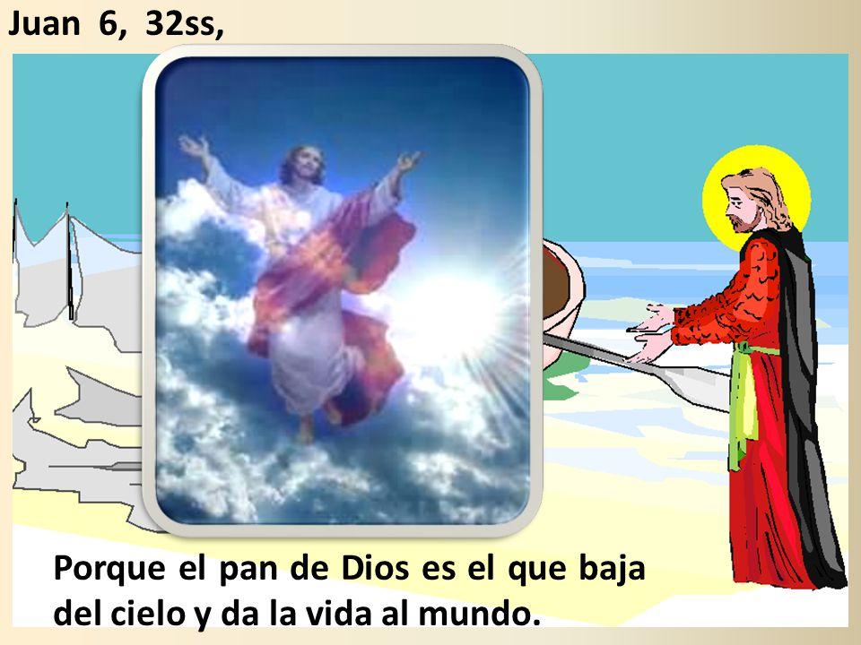 Juan 6, 32ss, Porque el pan de Dios es el que baja del cielo y da la vida al mundo.