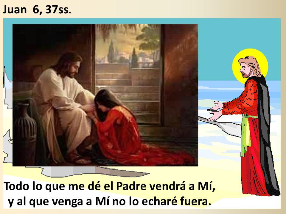 Juan 6, 37ss. Todo lo que me dé el Padre vendrá a Mí, y al que venga a Mí no lo echaré fuera.